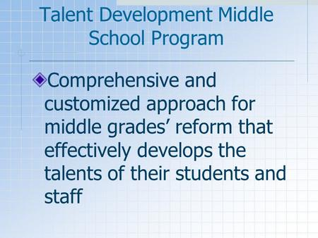 Talent Development Middle School Program Comprehensive and customized approach for middle grades' reform that effectively develops the talents of their.
