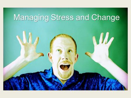 "Managing Stress and Change Stress and Change Stress and change are generally perceived as ""threats to homeostasis"" that is as destabilizing our ability."