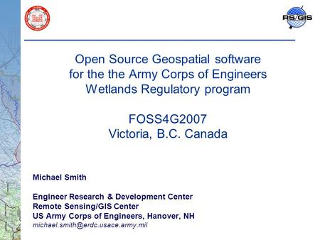Open Source Geospatial software for the the Army Corps of Engineers Wetlands Regulatory program FOSS4G2007 Victoria, B.C. Canada Michael Smith Engineer.