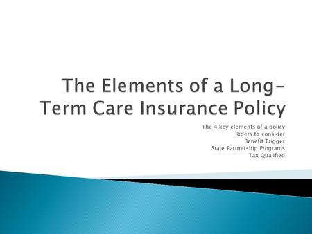 The 4 key elements of a policy Riders to consider Benefit Trigger State Partnership Programs Tax Qualified.