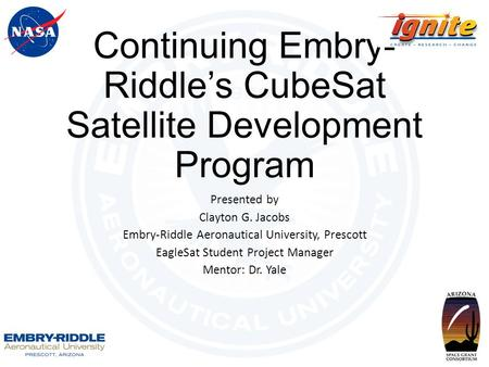 Continuing Embry- Riddle's CubeSat Satellite Development Program Presented by Clayton G. Jacobs Embry-Riddle Aeronautical University, Prescott EagleSat.