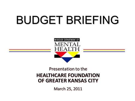 BUDGET BRIEFING Presentation to the HEALTHCARE FOUNDATION OF GREATER KANSAS CITY March 25, 2011.