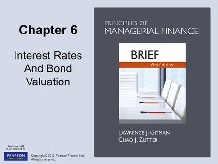 Copyright © 2012 Pearson Prentice Hall. All rights reserved. Chapter 6 Interest Rates And Bond Valuation.