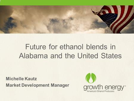 Future for ethanol blends in Alabama and the United States Michelle Kautz Market Development Manager.