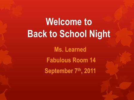 Welcome to Back to School Night Ms. Learned Fabulous Room 14 September 7 th, 2011.
