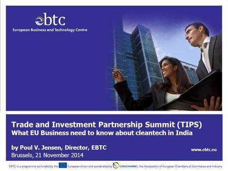 Trade and Investment Partnership Summit (TIPS) What EU Business need to know about cleantech in <strong>India</strong> by Poul V. Jensen, Director, EBTC www.ebtc.eu Brussels,