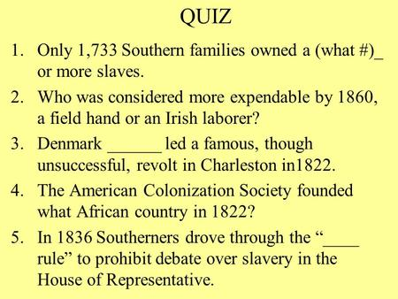 QUIZ 1.Only 1,733 Southern families owned a (what #)_ or more slaves. 2.Who was considered more expendable by 1860, a field hand or an Irish laborer? 3.Denmark.