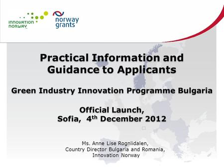 Practical Information and Guidance to Applicants Green Industry Innovation Programme Bulgaria Official Launch, Sofia, 4 th December 2012 Practical Information.