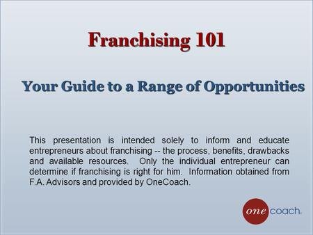 This presentation is intended solely to inform and educate entrepreneurs about franchising -- the process, benefits, drawbacks and available resources.