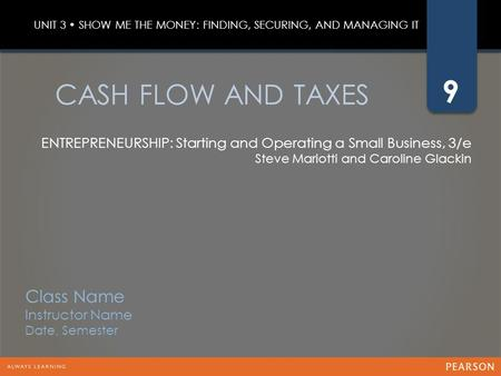 9 ENTREPRENEURSHIP: Starting and Operating a Small Business, 3/e Steve Mariotti and Caroline Glackin CASH FLOW AND TAXES UNIT 3 SHOW ME THE MONEY: FINDING,