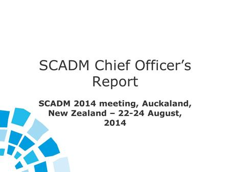 SCADM Chief Officer's Report SCADM 2014 meeting, Auckaland, New Zealand – 22-24 August, 2014.