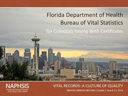 NAPHSIS Annual Meeting 2014Slide 1 NAPHSIS ANNUAL MEETING | Seattle | June 8-11, 2014 VITAL RECORDS: A CULTURE OF QUALITY Florida Department of Health.