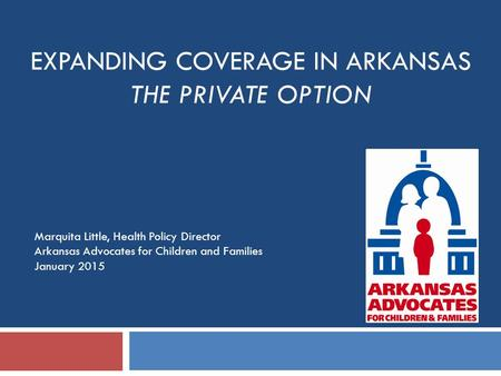 EXPANDING COVERAGE IN ARKANSAS THE PRIVATE OPTION Marquita Little, Health Policy Director Arkansas Advocates for Children and Families January 2015.