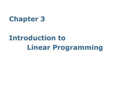 Chapter 3 Introduction to Linear Programming. 2 3.1 What Is a Linear Programming Problem? 「線性」 (linear), 指模式中之所有函數均為線性函數; 「規劃」 (programming), 指 planning,
