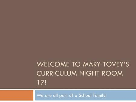 WELCOME TO MARY TOVEY'S CURRICULUM NIGHT ROOM 17! We are all part of a School Family!