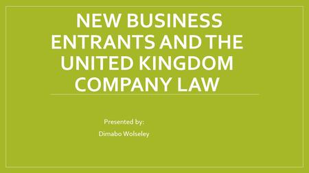 NEW BUSINESS ENTRANTS AND THE UNITED KINGDOM COMPANY LAW Presented by: Dimabo Wolseley.