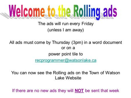 The ads will run every Friday (unless I am away) All ads must come by Thursday (3pm) in a word document or on a power point tile to