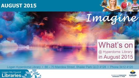 Imagine Logan Hyperdome Library 66 – 70 Mandew Street, Shailer Park QLD 4128 Phone 3412 4120 AUGUST 2015.