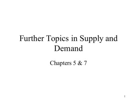 1 Further Topics in Supply and Demand Chapters 5 & 7.
