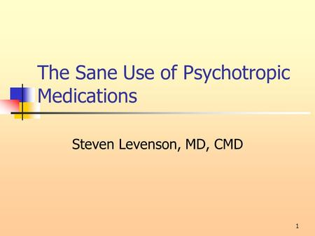 1 The Sane Use of Psychotropic <strong>Medications</strong> Steven Levenson, MD, CMD.