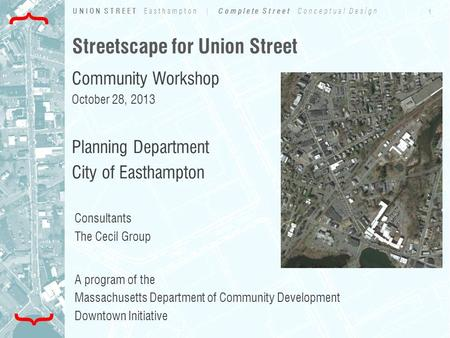 1 UNION STREET Easthampton | Complete Street Conceptual Design { { Streetscape for Union Street Community Workshop October 28, 2013 Planning Department.