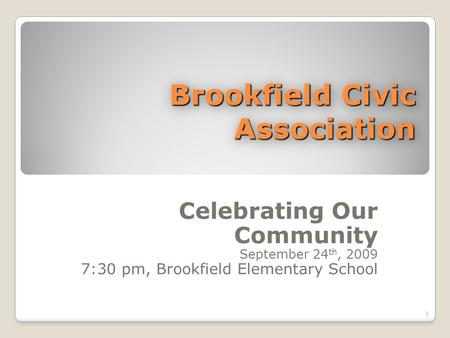 Brookfield Civic Association Celebrating Our Community September 24 th, 2009 7:30 pm, Brookfield Elementary School 1.