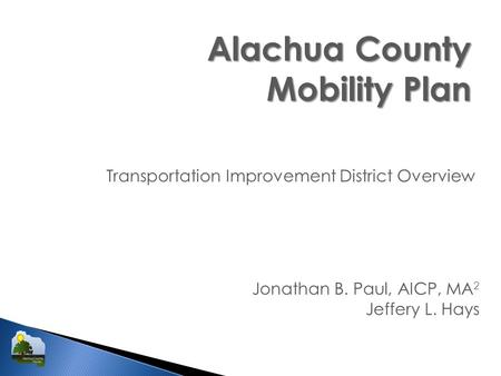 Alachua County Mobility Plan Transportation Improvement District Overview Jonathan B. Paul, AICP, MA 2 Jeffery L. Hays.