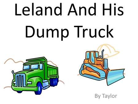 Leland And His Dump Truck By Taylor. To Leland You were the best book buddy I had. I hope you like the book I made you.