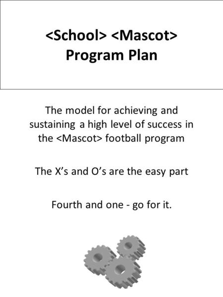 Program Plan The model for achieving and sustaining a high level of success in the football program The X's and O's are the easy part Fourth and <strong>one</strong> -