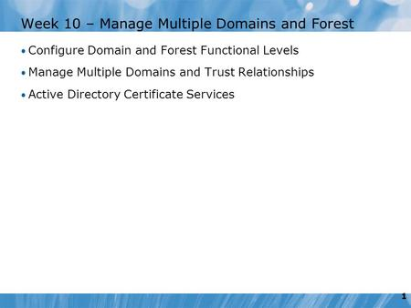 1 Week 10 – Manage Multiple Domains and Forest Configure Domain and Forest Functional Levels Manage Multiple Domains and Trust Relationships Active Directory.