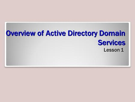 Overview of <strong>Active</strong> <strong>Directory</strong> Domain <strong>Services</strong> Lesson 1.