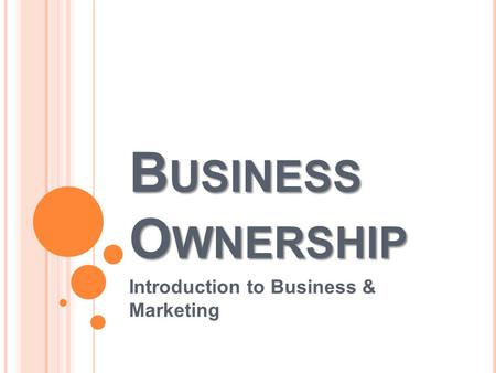 B USINESS O WNERSHIP Introduction to Business & Marketing.