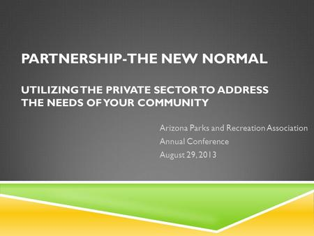 PARTNERSHIP-THE NEW NORMAL UTILIZING THE PRIVATE SECTOR TO ADDRESS THE NEEDS OF YOUR COMMUNITY Arizona Parks and Recreation Association Annual Conference.