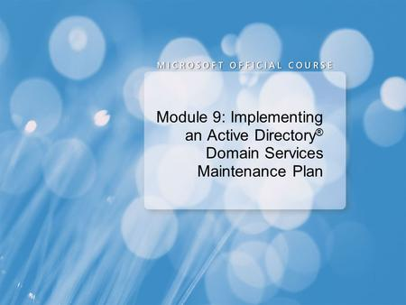 Course 6425A Module 9: Implementing an Active Directory Domain Services Maintenance Plan Presentation: 55 minutes Lab: 75 minutes This module helps students.
