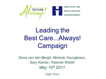 Leading the Best Care...Always! Campaign Dena van den Bergh, Michele Youngleson, Gary Kantor, Yolanda Walsh May 10 th 2011 Cape Town.