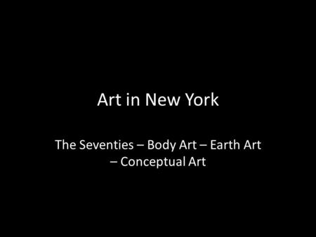Art in New York The Seventies – Body Art – Earth Art – Conceptual Art.
