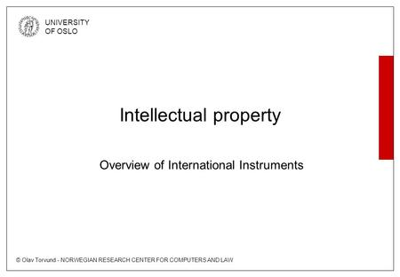 © Olav Torvund - NORWEGIAN RESEARCH CENTER FOR COMPUTERS AND LAW UNIVERSITY OF OSLO Intellectual property Overview of International Instruments.