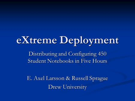EXtreme Deployment Distributing and Configuring 450 Student Notebooks in Five Hours E. Axel Larsson & Russell Sprague Drew University.