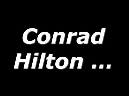 Conrad Hilton …. Conrad Hilton, at a gala celebrating his career, was asked, His immediate answer … Conrad Hilton, at a gala celebrating his career, was.