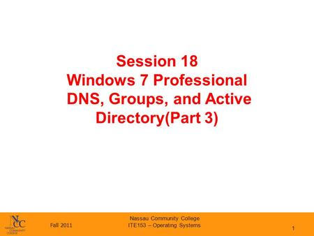 Fall 2011 Nassau Community College ITE153 – Operating Systems Session 18 Windows 7 Professional DNS, Groups, and Active Directory(Part 3) 1.