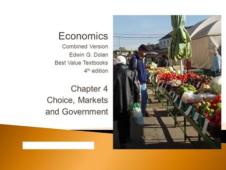 Economics Combined Version Edwin G. Dolan Best Value Textbooks 4 th edition Chapter 4 Choice, Markets and Government.