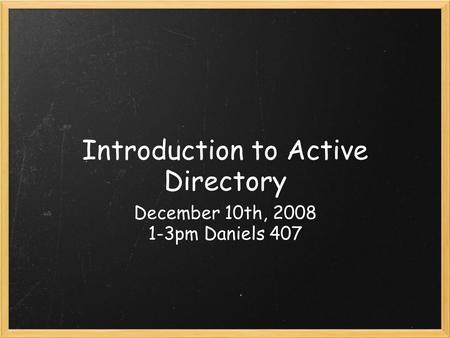 Introduction to Active Directory December 10th, 2008 1-3pm Daniels 407.