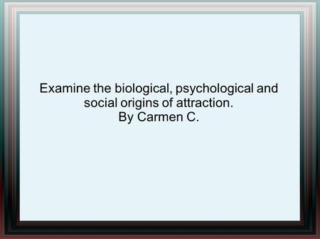 Examine the biological, psychological and social origins of attraction. By Carmen C.