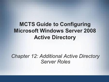 MCTS Guide to Configuring Microsoft Windows Server 2008 Active Directory Chapter 12: Additional Active Directory Server Roles.