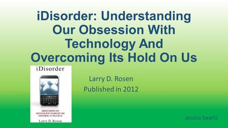 IDisorder: Understanding Our Obsession With Technology And Overcoming Its Hold On Us Larry D. Rosen Published in 2012 Jessica Swartz.