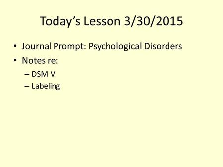 Today's Lesson 3/30/2015 Journal Prompt: Psychological Disorders Notes re: – DSM V – Labeling.