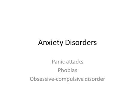 Anxiety Disorders Panic attacks Phobias Obsessive-compulsive disorder.