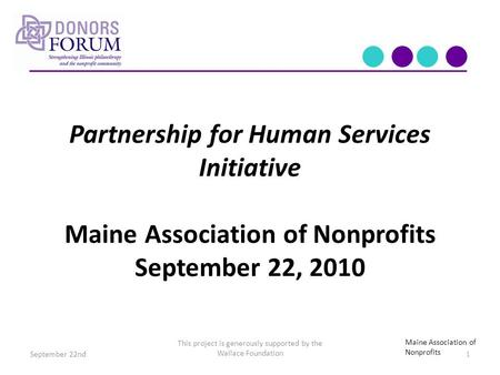 Partnership for Human Services Initiative Maine Association of Nonprofits September 22, 2010 This project is generously supported by the Wallace Foundation.