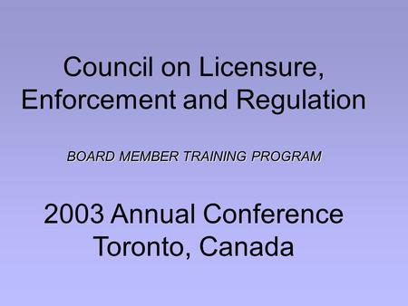 Council on Licensure, Enforcement and Regulation BOARD MEMBER TRAINING PROGRAM 2003 Annual Conference Toronto, Canada.