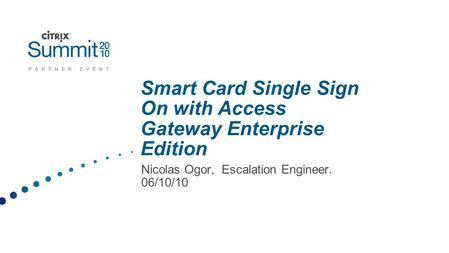 Smart Card Single Sign On with Access Gateway Enterprise Edition Nicolas Ogor, Escalation Engineer. 06/10/10.